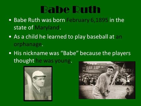 "Babe Ruth Babe Ruth was born February 6,1895 in the state of Maryland. As a child he learned to play baseball at an orphanage. His nickname was ""Babe"""