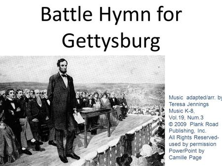 Battle Hymn for Gettysburg Music adapted/arr. by Teresa Jennings Music K-8, Vol.19, Num.3 © 2009 Plank Road Publishing, Inc. All Rights Reserved- used.