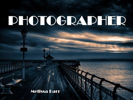 PHOTOGRAPHER Melissa Barr. Overview: Depending on the type of photographer, they capture pictures for a living. Photographers used special equipment to.