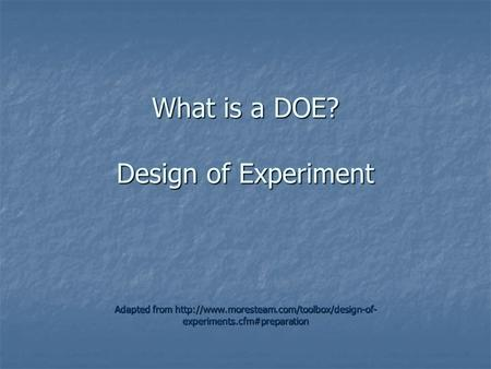 What is a DOE? Design of Experiment Adapted from  experiments.cfm#preparation.
