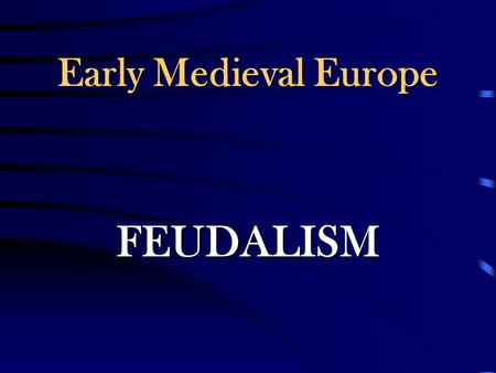 Early Medieval Europe FEUDALISM Following the death of Charlemagne, central government again weakened and disappeared in Europe. His successors were.