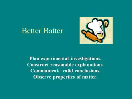 Better Batter Plan experimental investigations. Construct reasonable explanations. Communicate valid conclusions. Observe properties of matter.