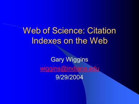 Web of Science: Citation Indexes on the Web Gary Wiggins 9/29/2004.