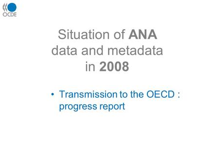 Situation of ANA data and metadata in 2008 Transmission to the OECD : progress report.