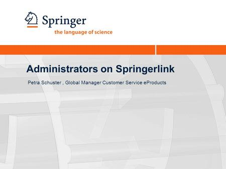 Administrators on Springerlink Petra Schuster, Global Manager Customer Service eProducts.