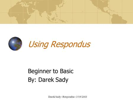 Darek Sady - Respondus - 3/19/2003 Using Respondus Beginner to Basic By: Darek Sady.