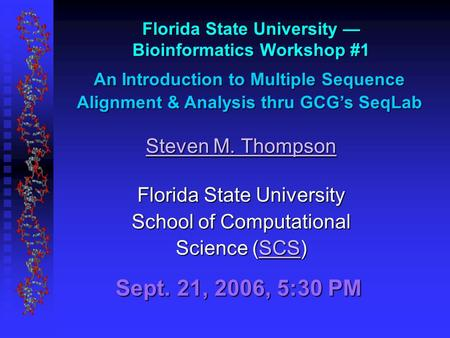 Sept. 21, 2006, 5:30 PM Florida State University — Bioinformatics Workshop #1 An Introduction to Multiple Sequence Alignment & Analysis thru GCG's SeqLab.