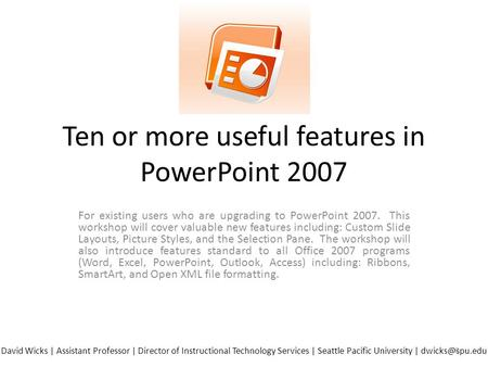 Ten or more useful features in PowerPoint 2007 For existing users who are upgrading to PowerPoint 2007. This workshop will cover valuable new features.