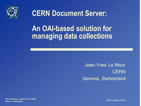 OAI Workshop, October 17,19 2002 Geneva, Switzerland  CERN Document Server: An OAI-based solution for managing data collections Jean-Yves.