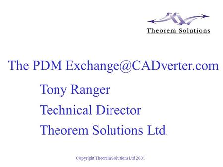 Copyright Theorem Solutions Ltd 2001 Tony Ranger Technical Director Theorem Solutions Ltd. The PDM