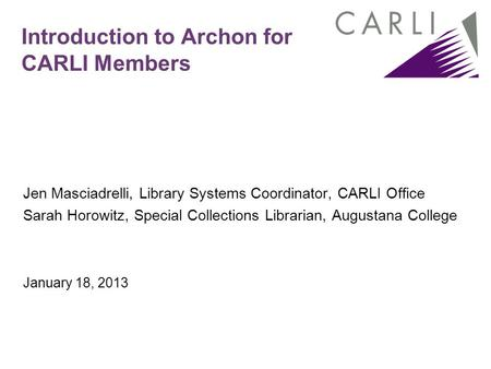 Introduction to Archon for CARLI Members Jen Masciadrelli, Library Systems Coordinator, CARLI Office Sarah Horowitz, Special Collections Librarian, Augustana.