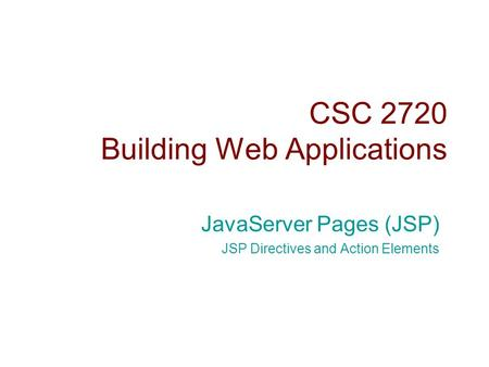 CSC 2720 Building Web Applications JavaServer Pages (JSP) JSP Directives and Action Elements.