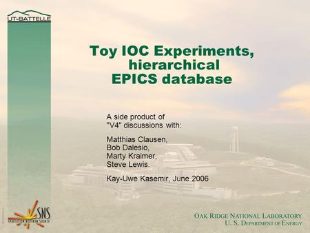 Toy IOC Experiments, hierarchical EPICS database A side product of V4 discussions with: Matthias Clausen, Bob Dalesio, Marty Kraimer, Steve Lewis. Kay-Uwe.