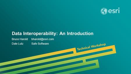 Esri UC 2014 | Technical Workshop | Data Interoperability: An Introduction Bruce Dale LutzSafe Software.