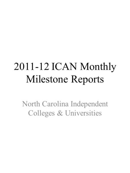 2011-12 ICAN Monthly Milestone Reports North Carolina Independent Colleges & Universities.