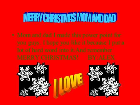 Mom and dad I made this power point for you guys. I hope you like it because I put a lot of hard word into it.And remember MERRY CHRISTMAS! BY:ALEX.