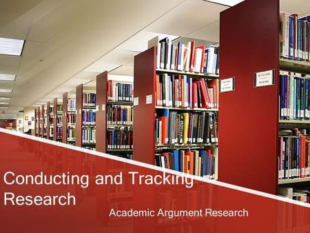 Conducting and Tracking Research Academic Argument Research.