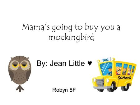 Mama's going to buy you a mockingbird By: Jean Little ♥ Robyn 8F.