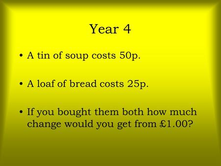 Year 4 A tin of soup costs 50p. A loaf of bread costs 25p. If you bought them both how much change would you get from £1.00?