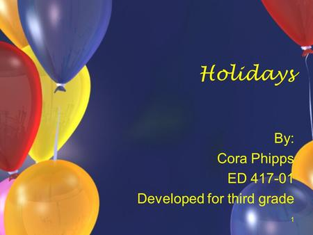 1 Holidays By: Cora Phipps ED 417-01 Developed for third grade.