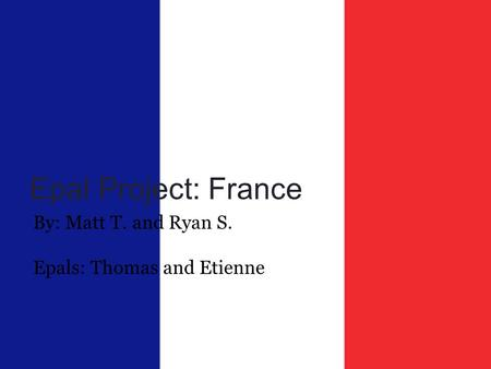 Epal Project: France By: Matt T. and Ryan S. Epals: Thomas and Etienne.