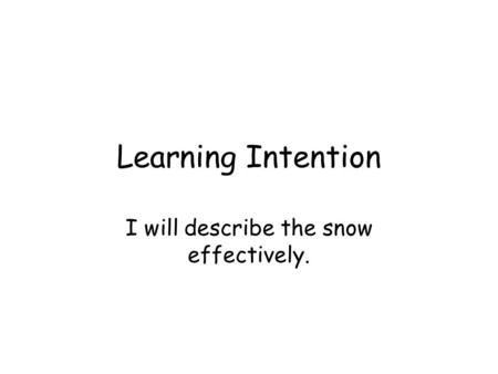 Learning Intention I will describe the snow effectively.
