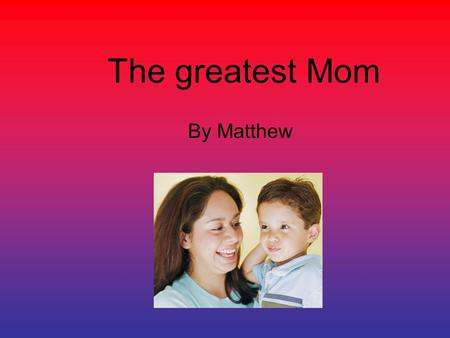 The greatest Mom By Matthew.