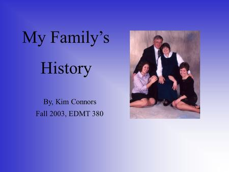 My Family's History By, Kim Connors Fall 2003, EDMT 380.
