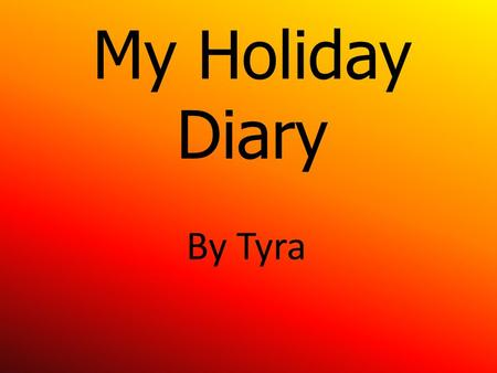 My Holiday Diary By Tyra. Today was the first day of the Christmas holidays but my mum was at work . Today my dad had to fix my auntie's car so we went.