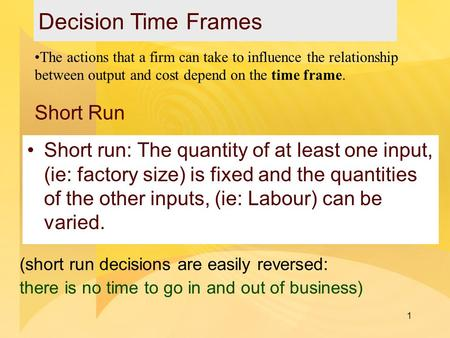 1 Short Run Short run: The quantity of at least one input, (ie: factory size) is fixed and the quantities of the other inputs, (ie: Labour) can be varied.