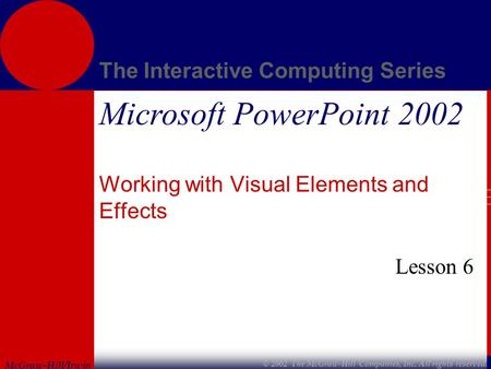McGraw-Hill/Irwin The Interactive Computing Series © 2002 The McGraw-Hill Companies, Inc. All rights reserved. Microsoft PowerPoint 2002 Working with Visual.