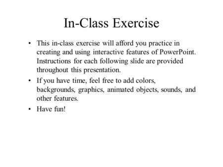 In-Class Exercise This in-class exercise will afford you practice in creating and using interactive features of PowerPoint. Instructions for each following.