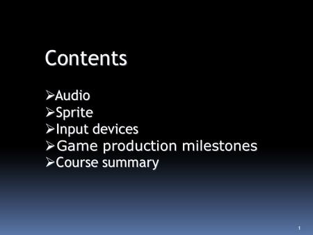 1 Contents  Audio  Sprite  Input devices  Game production milestones  Course summary.