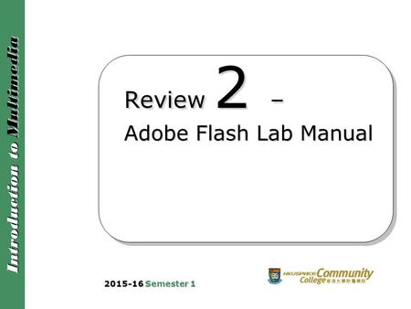 Introduction to Multimedia Review 2 – Adobe Flash Lab Manual 2015-16 Semester 1.