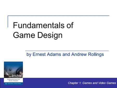 Fundamentals of Game Design by Ernest Adams and Andrew Rollings Chapter 1: Games and Video Games.