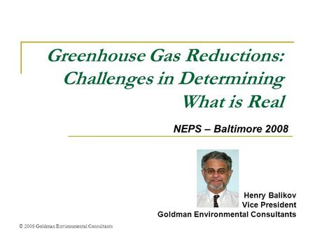 © 2008 Goldman Environmental Consultants Greenhouse Gas Reductions: Challenges in Determining What is Real Henry Balikov Vice President Goldman Environmental.