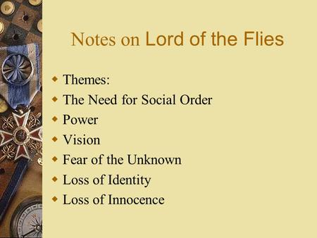 Notes on Lord of the Flies  Themes:  The Need for Social Order  Power  Vision  Fear of the Unknown  Loss of Identity  Loss of Innocence.