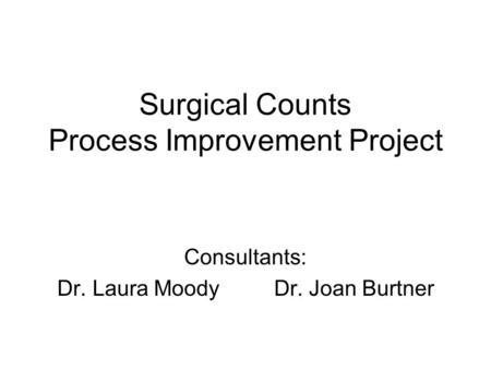 Surgical Counts Process Improvement Project Consultants: Dr. Laura Moody Dr. Joan Burtner.