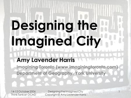 14-15 October 2006 Think Tank at OCAD Designing the Imagined City Copyright © Amy Lavender Harris 1 Designing the Imagined City Amy Lavender Harris Imagining.