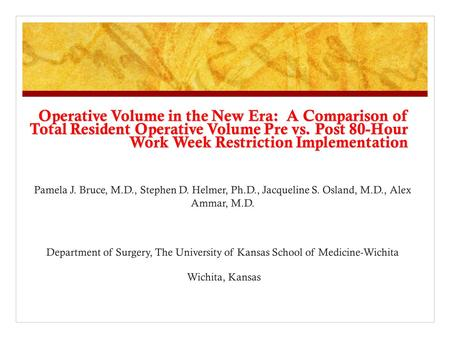 Operative Volume in the New Era: A Comparison of Total Resident Operative Volume Pre vs. Post 80-Hour Work Week Restriction Implementation Pamela J. Bruce,