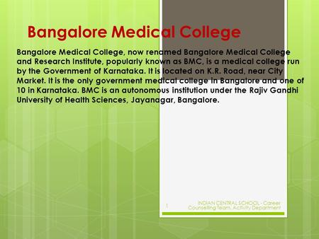 Bangalore Medical College Bangalore Medical College, now renamed Bangalore Medical College and Research Institute, popularly known as BMC, is a medical.