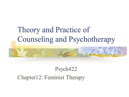 Theory and Practice of Counseling and Psychotherapy Psych422 Chapter12: Feminist Therapy.