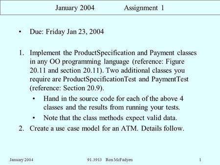 January 200491.3913 Ron McFadyen1 January 2004 Assignment 1 Due: Friday Jan 23, 2004 1.Implement the ProductSpecification and Payment classes in any OO.
