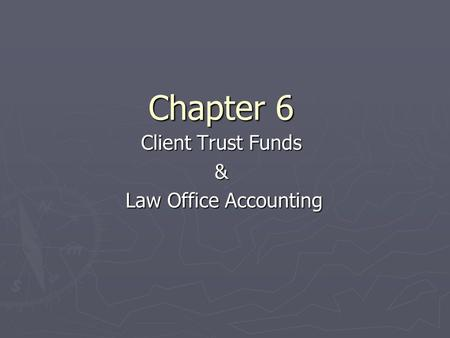 Chapter 6 Client Trust Funds & Law Office Accounting Law Office Accounting.