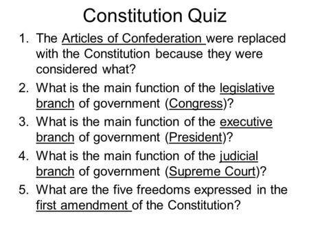 Constitution Quiz 1.The Articles of Confederation were replaced with the Constitution because they were considered what? 2.What is the main function of.
