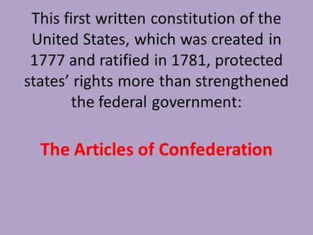 This first written constitution of the United States, which was created in 1777 and ratified in 1781, protected states' rights more than strengthened the.