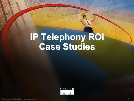 1Convergence_Internal © 2001, Cisco Systems, Inc. IP Telephony ROI Case Studies.
