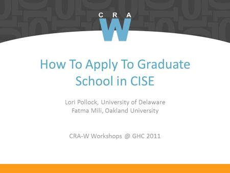 How To Apply To Graduate School in CISE Lori Pollock, University of Delaware Fatma Mili, Oakland University CRA-W GHC 2011.