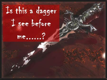Is this a dagger I see before me......?