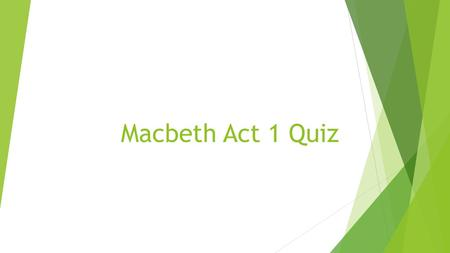 Macbeth Act 1 Quiz. Scenes i-iii  What is the name and title of the traitor whom the king had executed?  What country has been fighting them?  What.